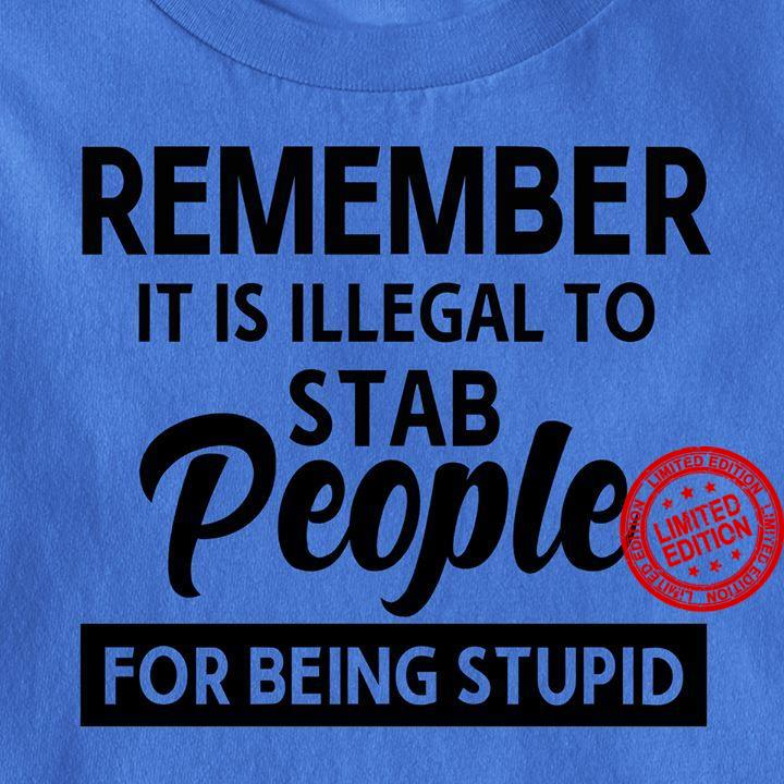 Remember It Is Illegal To Stab People For Being Stupid Shirt