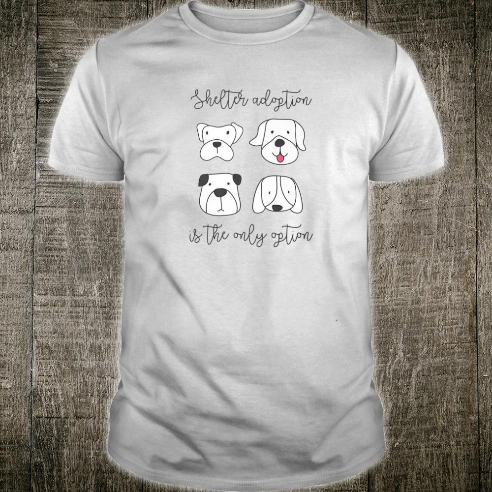 Shelter Adoption Is The Only Option Dog Best Dog Shirt