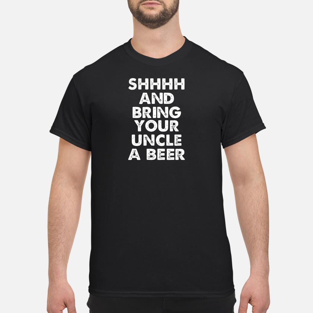 Shhhh and bring your uncle a beer shirt