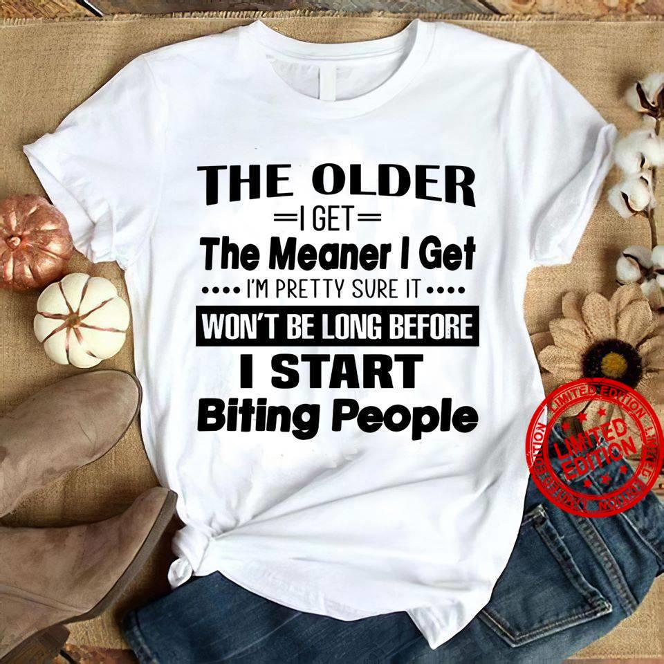 The Older I Get The Meaner I Get I'm Pretty Sure It Won't Be Long Before I Start Biting People Shirt