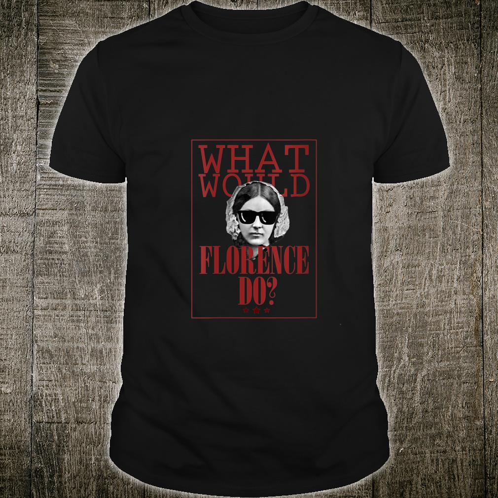 What Would Florence Do Funny Florence Nightingale Shirt