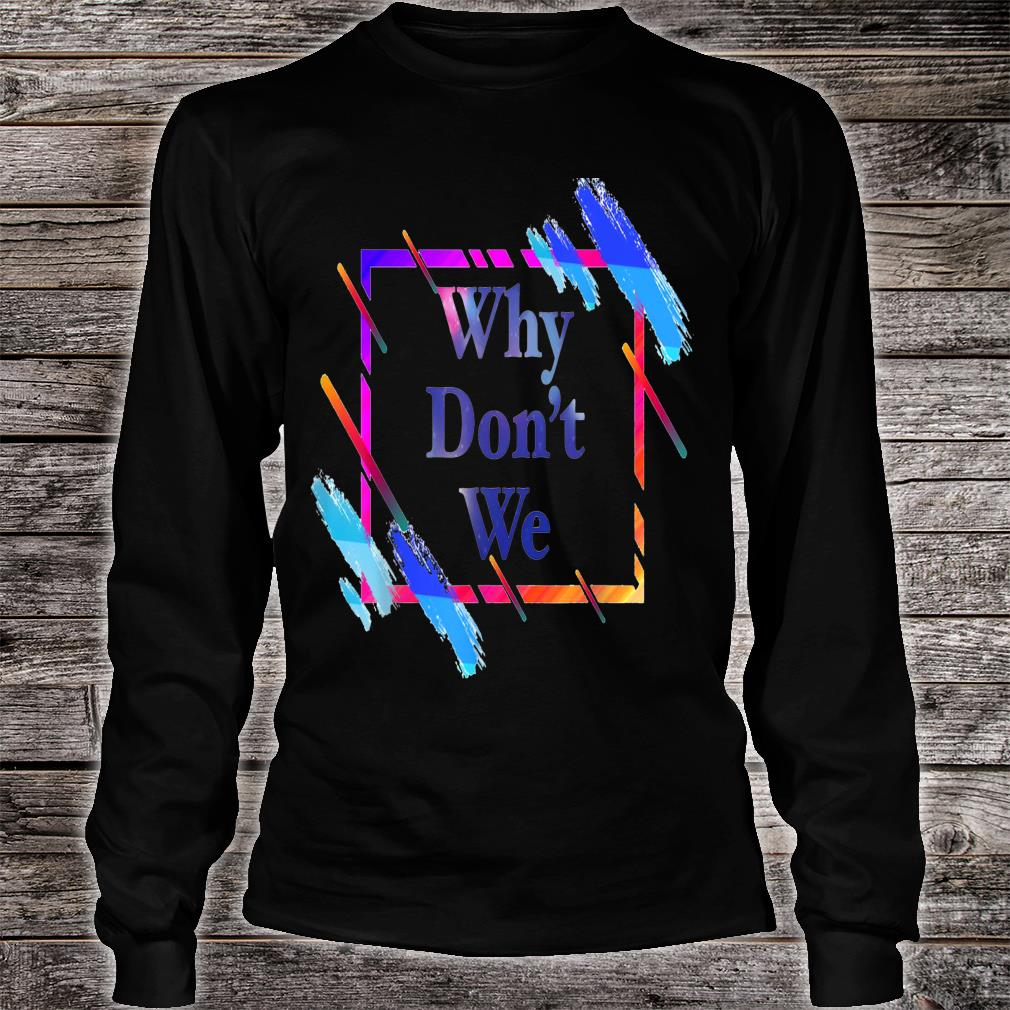 Why don't we Colorful funny Shirt long sleeved