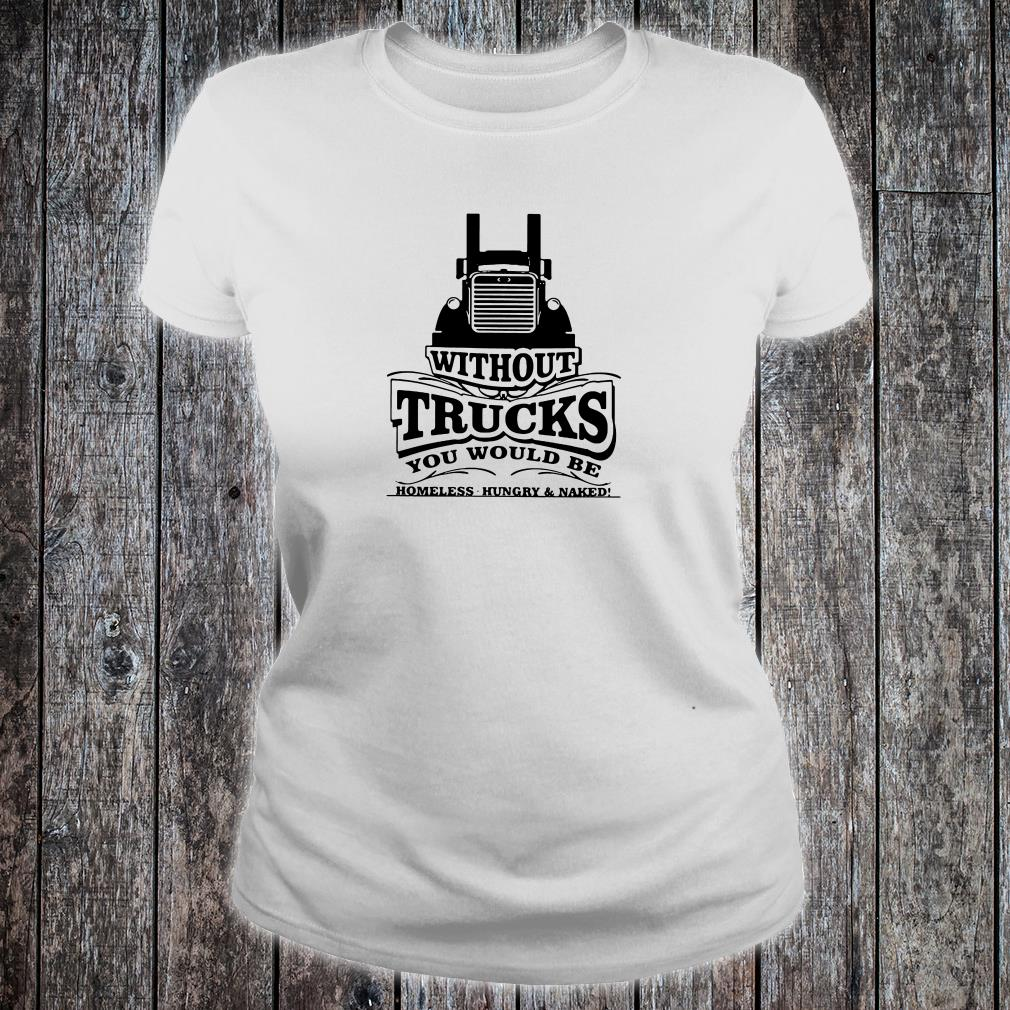 Without trucks you would be homeless hungry & naked shirt ladies tee