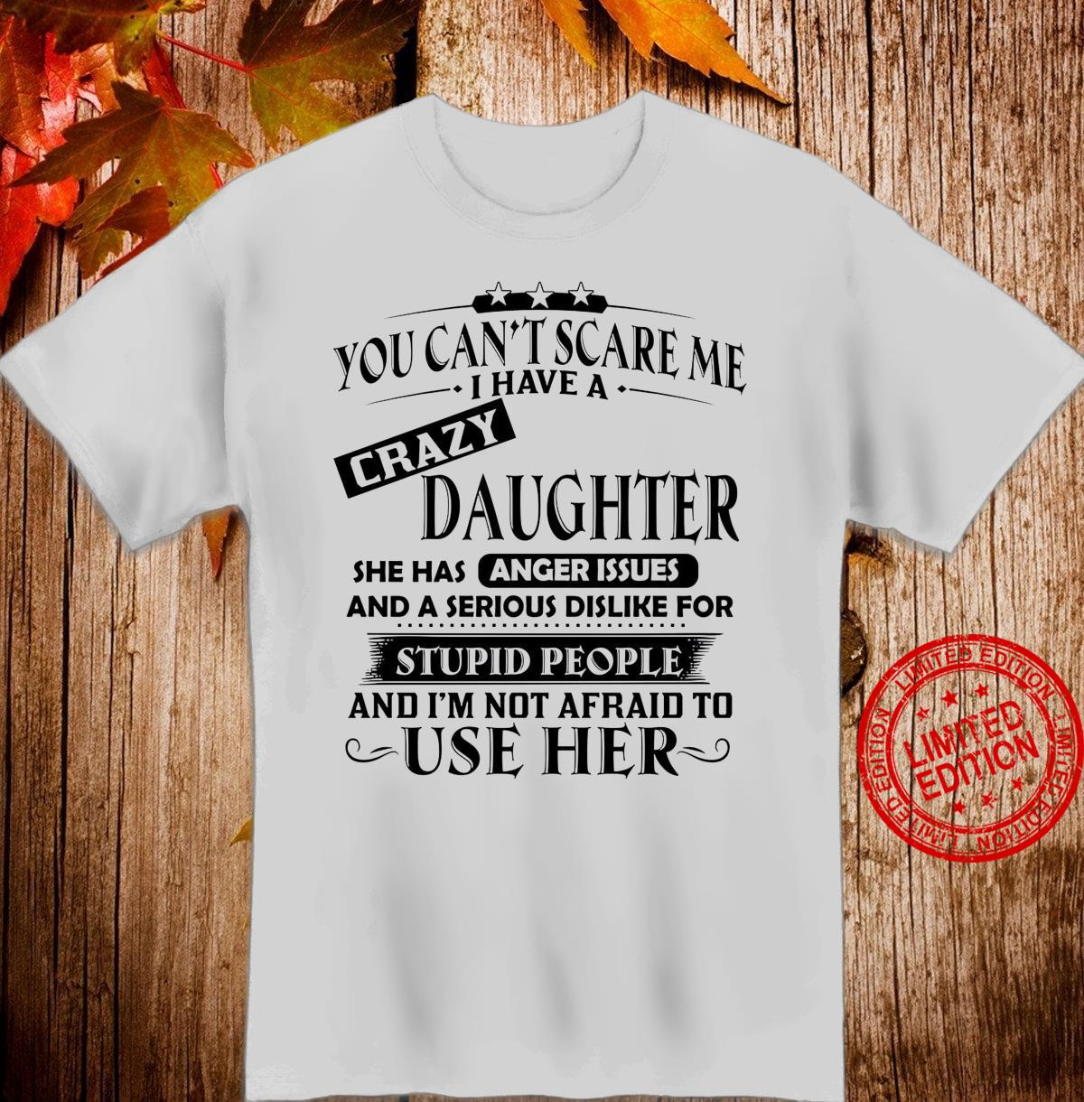You Can't Scare Me I Have A Crazy Daughter She Has Anger Issues And A Serious Dislike For Stupid People Shirt