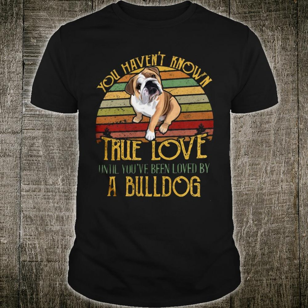 You haven't know true love until you've been loved by a bulldog shirt