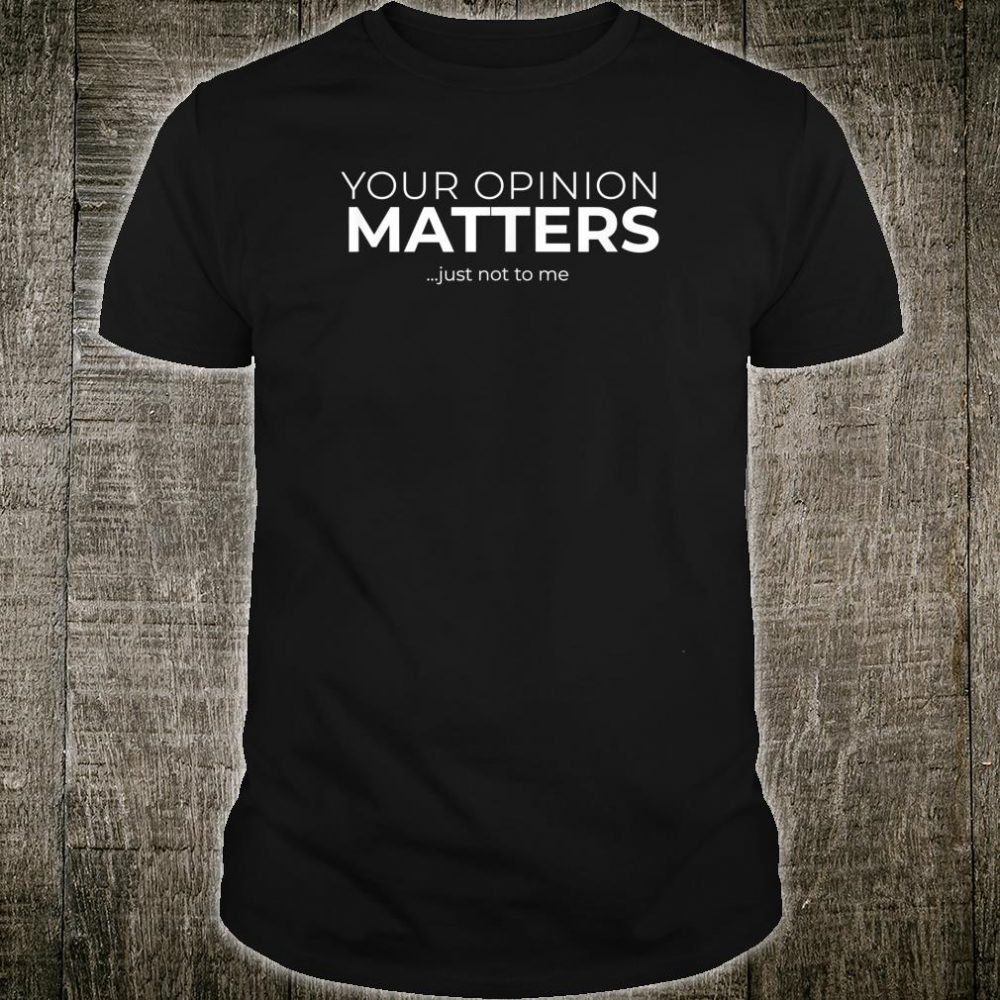 Your Opinion Matters ... Just Not to Me Snarky Shirt