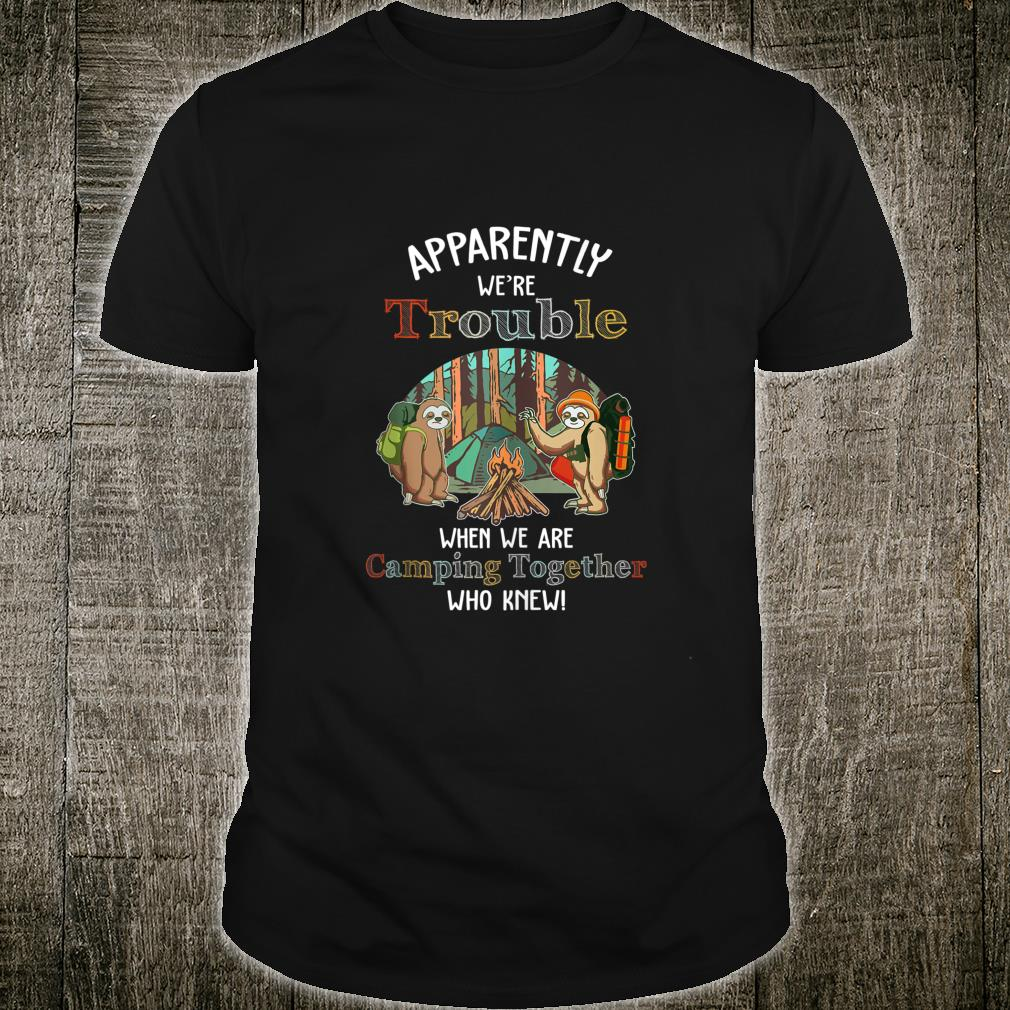 apparently we're trouble when we're camping together Sloth Shirt